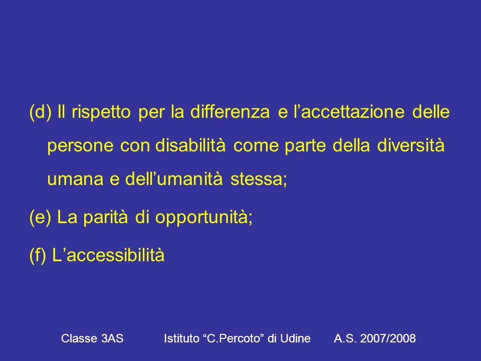(d) Il rispetto per la differenza e l'accettazione delle persone con disabilità come parte della diversità umana e dell'umanità stessa; (e) La parità di opportunità; (f) L'accessibilità Classe 3AS Istituto C.Percoto di Udine A.S.