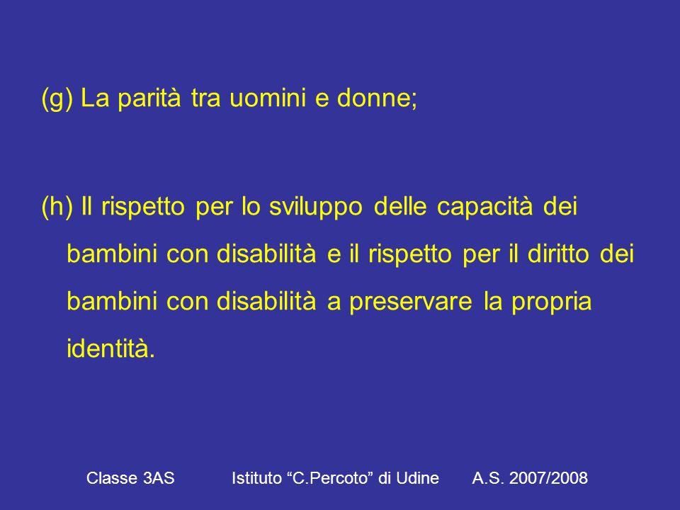 (g) La parità tra uomini e donne; (h) Il rispetto per lo sviluppo delle capacità dei bambini con disabilità e il rispetto per il diritto dei bambini con disabilità a preservare la propria identità.