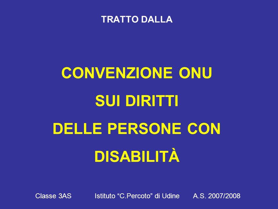 TRATTO DALLA CONVENZIONE ONU SUI DIRITTI DELLE PERSONE CON DISABILITÀ Classe 3AS Istituto C.Percoto di Udine A.S.
