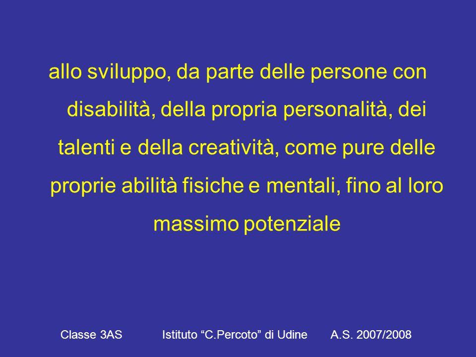 allo sviluppo, da parte delle persone con disabilità, della propria personalità, dei talenti e della creatività, come pure delle proprie abilità fisiche e mentali, fino al loro massimo potenziale Classe 3AS Istituto C.Percoto di Udine A.S.
