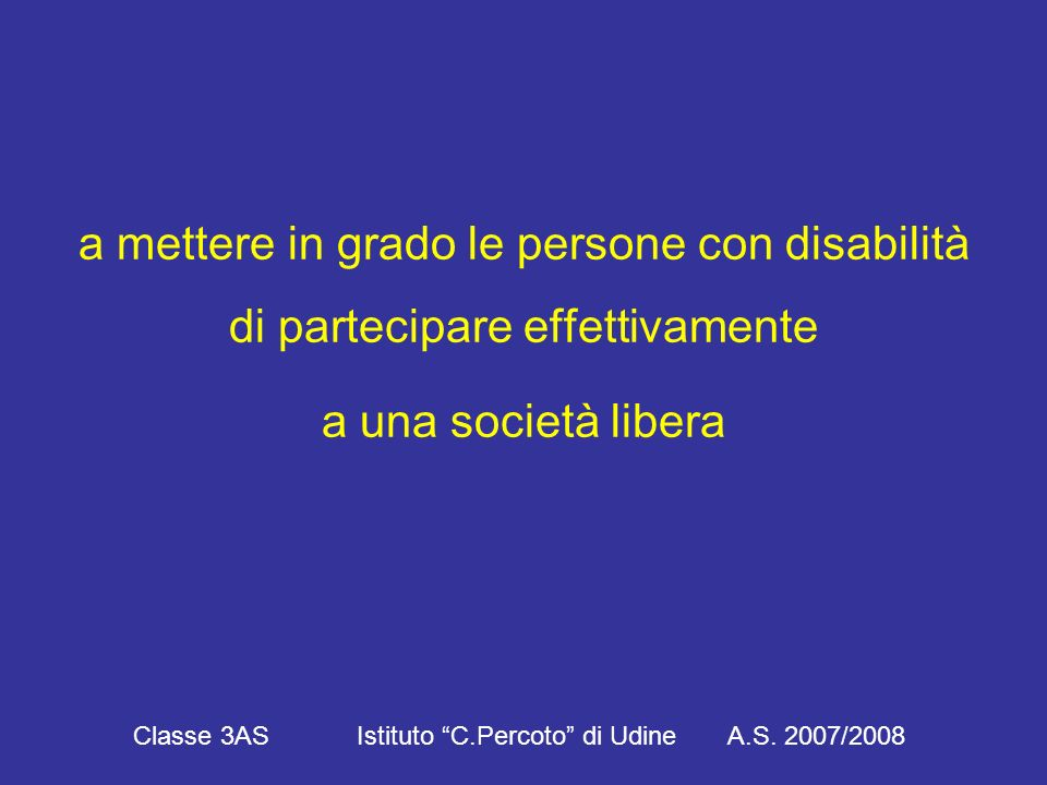 a mettere in grado le persone con disabilità di partecipare effettivamente a una società libera Classe 3AS Istituto C.Percoto di Udine A.S.