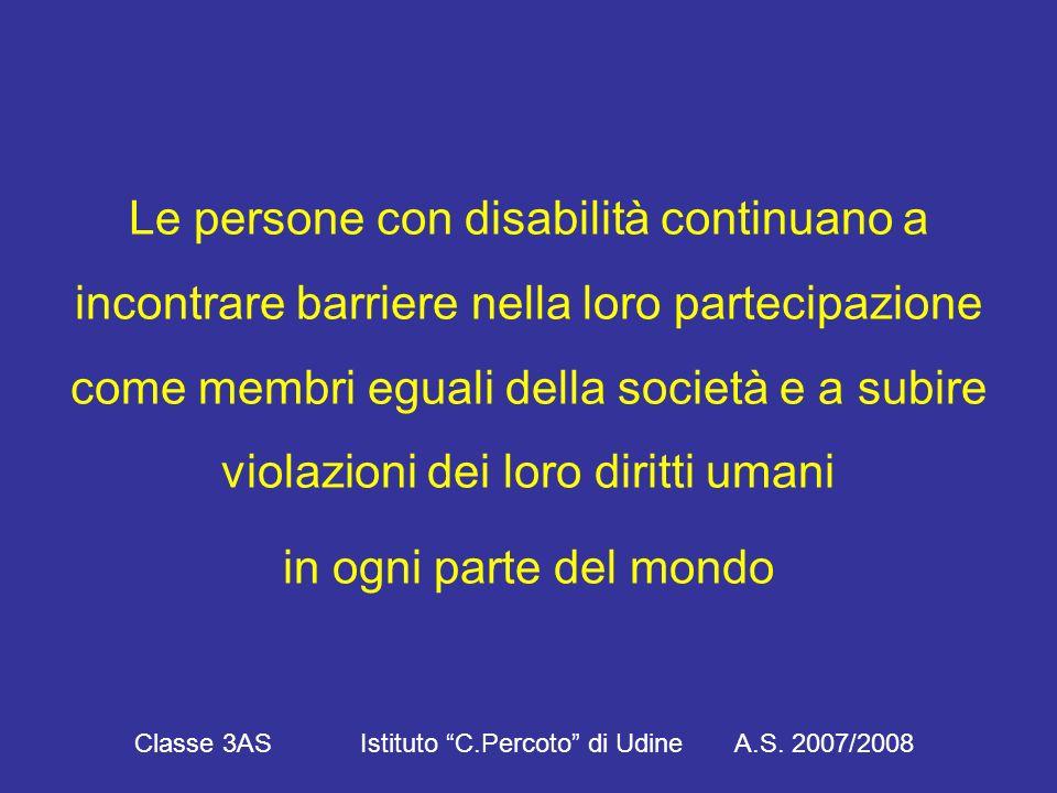 Le persone con disabilità continuano a incontrare barriere nella loro partecipazione come membri eguali della società e a subire violazioni dei loro diritti umani in ogni parte del mondo Classe 3AS Istituto C.Percoto di Udine A.S.