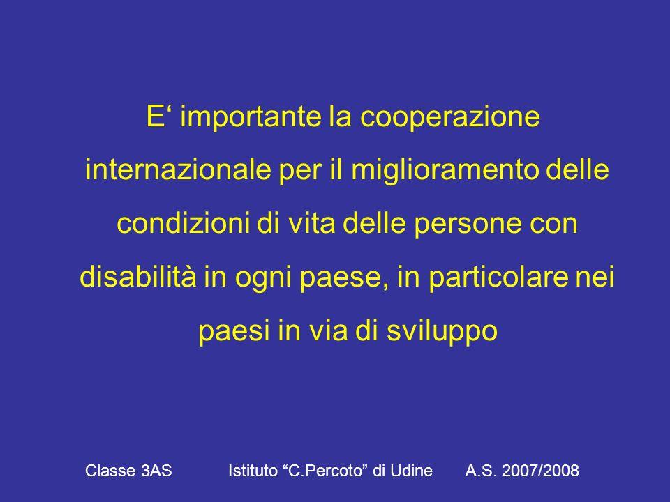 E' importante la cooperazione internazionale per il miglioramento delle condizioni di vita delle persone con disabilità in ogni paese, in particolare nei paesi in via di sviluppo Classe 3AS Istituto C.Percoto di Udine A.S.