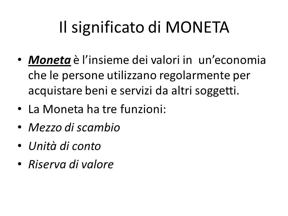 Il significato di MONETA Moneta è l'insieme dei valori in un'economia che le persone utilizzano regolarmente per acquistare beni e servizi da altri soggetti.