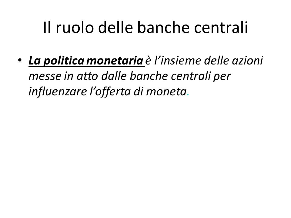 Il ruolo delle banche centrali La politica monetaria è l'insieme delle azioni messe in atto dalle banche centrali per influenzare l'offerta di moneta.