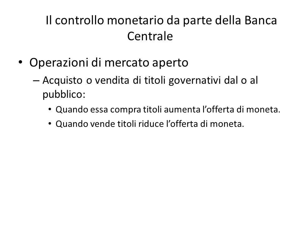 The Il controllo monetario da parte della Banca Centrale Operazioni di mercato aperto – Acquisto o vendita di titoli governativi dal o al pubblico: Quando essa compra titoli aumenta l'offerta di moneta.