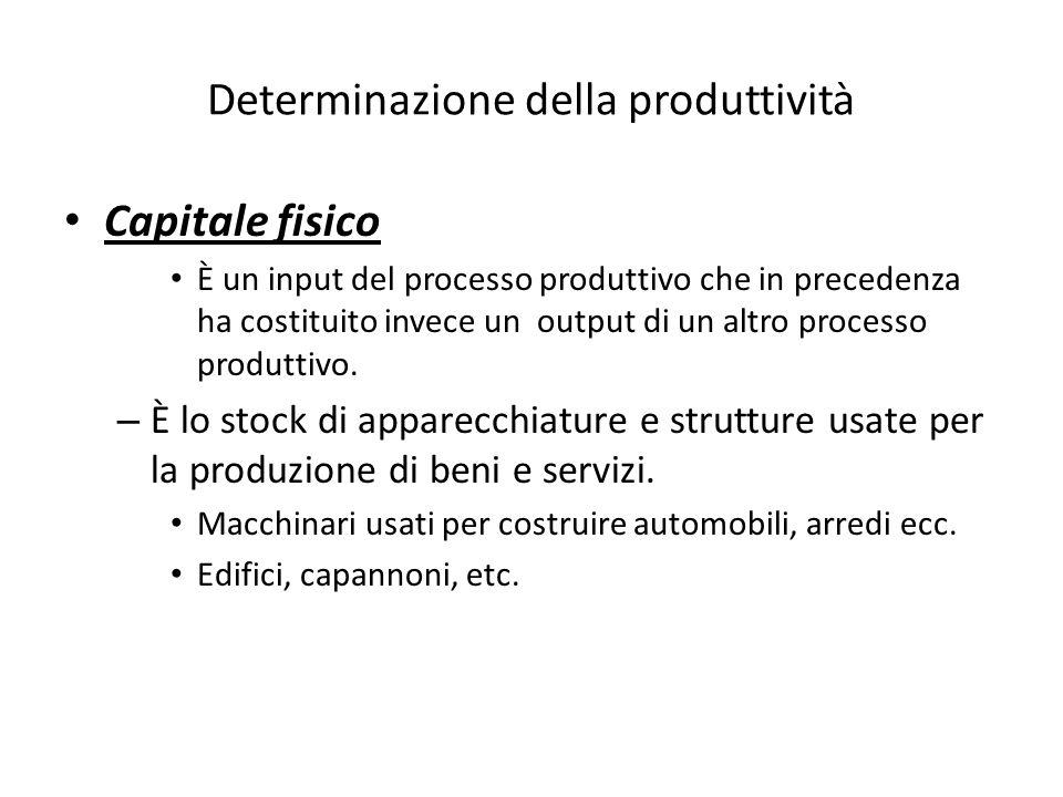 Determinazione della produttività Capitale fisico È un input del processo produttivo che in precedenza ha costituito invece un output di un altro processo produttivo.