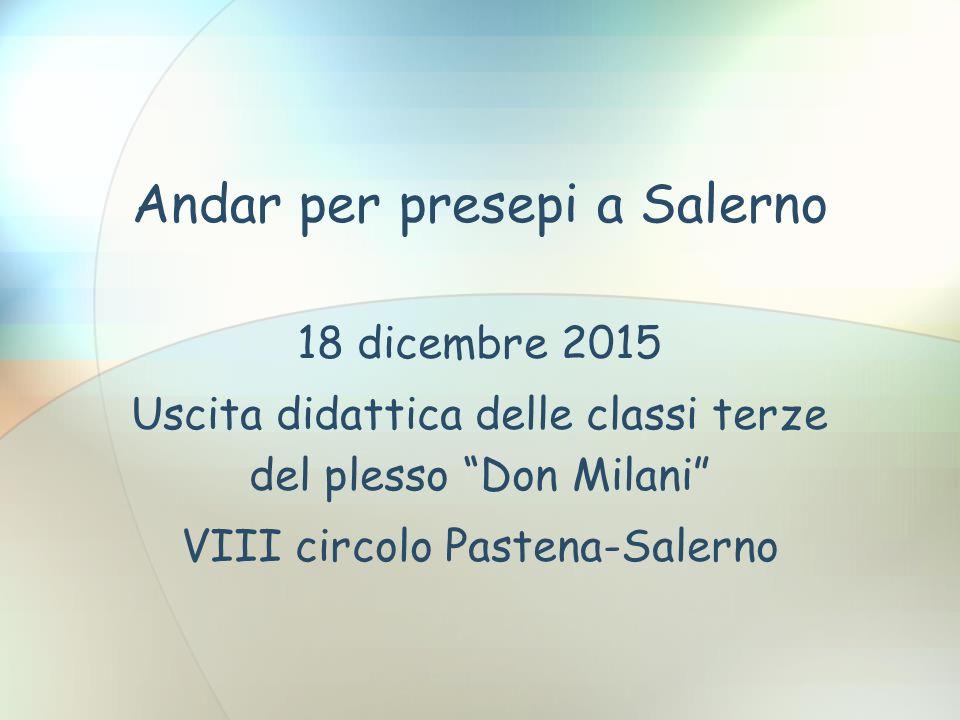 Andar per presepi a Salerno 18 dicembre 2015 Uscita didattica delle classi terze del plesso Don Milani VIII circolo Pastena-Salerno