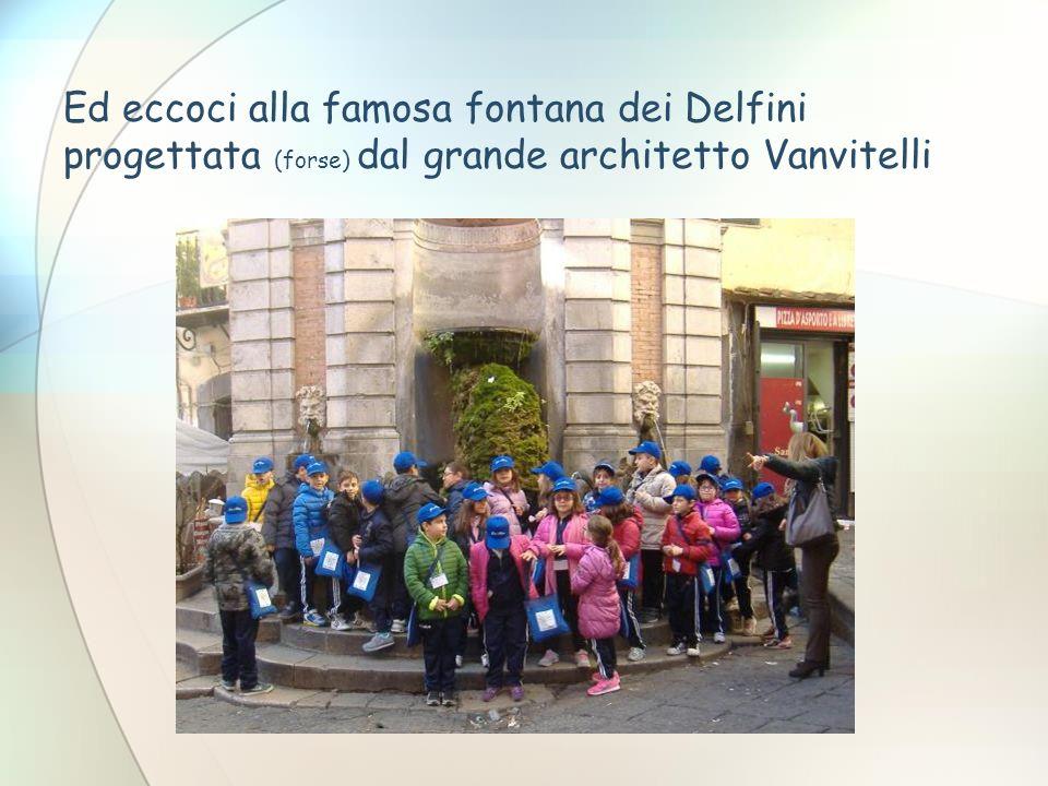 Ed eccoci alla famosa fontana dei Delfini progettata (forse) dal grande architetto Vanvitelli