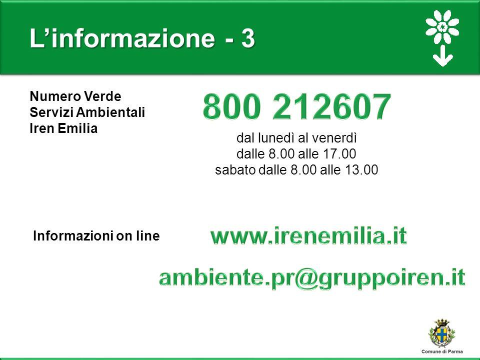 L'informazione - 3 Numero Verde Servizi Ambientali Iren Emilia dal lunedì al venerdì dalle 8.00 alle 17.00 sabato dalle 8.00 alle 13.00 Informazioni on line
