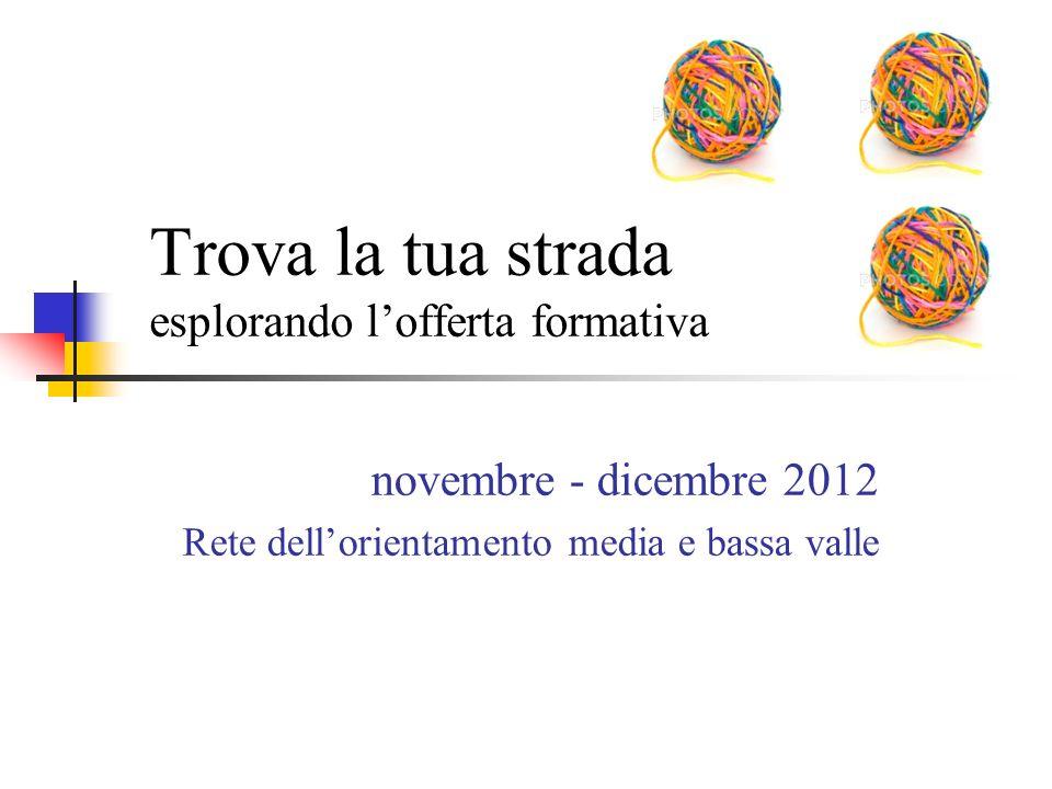 Trova la tua strada esplorando l'offerta formativa novembre - dicembre 2012 Rete dell'orientamento media e bassa valle