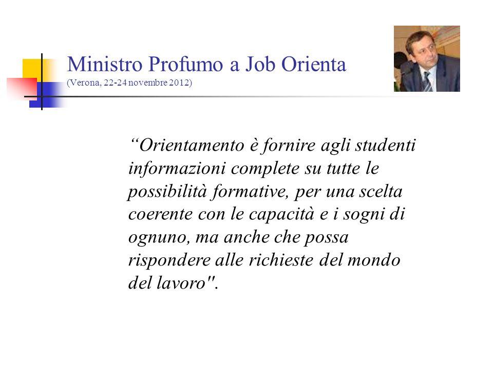 Ministro Profumo a Job Orienta (Verona, 22-24 novembre 2012) Orientamento è fornire agli studenti informazioni complete su tutte le possibilità formative, per una scelta coerente con le capacità e i sogni di ognuno, ma anche che possa rispondere alle richieste del mondo del lavoro .
