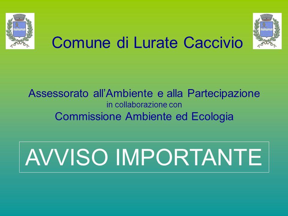 Comune di Lurate Caccivio Assessorato all'Ambiente e alla Partecipazione in collaborazione con Commissione Ambiente ed Ecologia AVVISO IMPORTANTE
