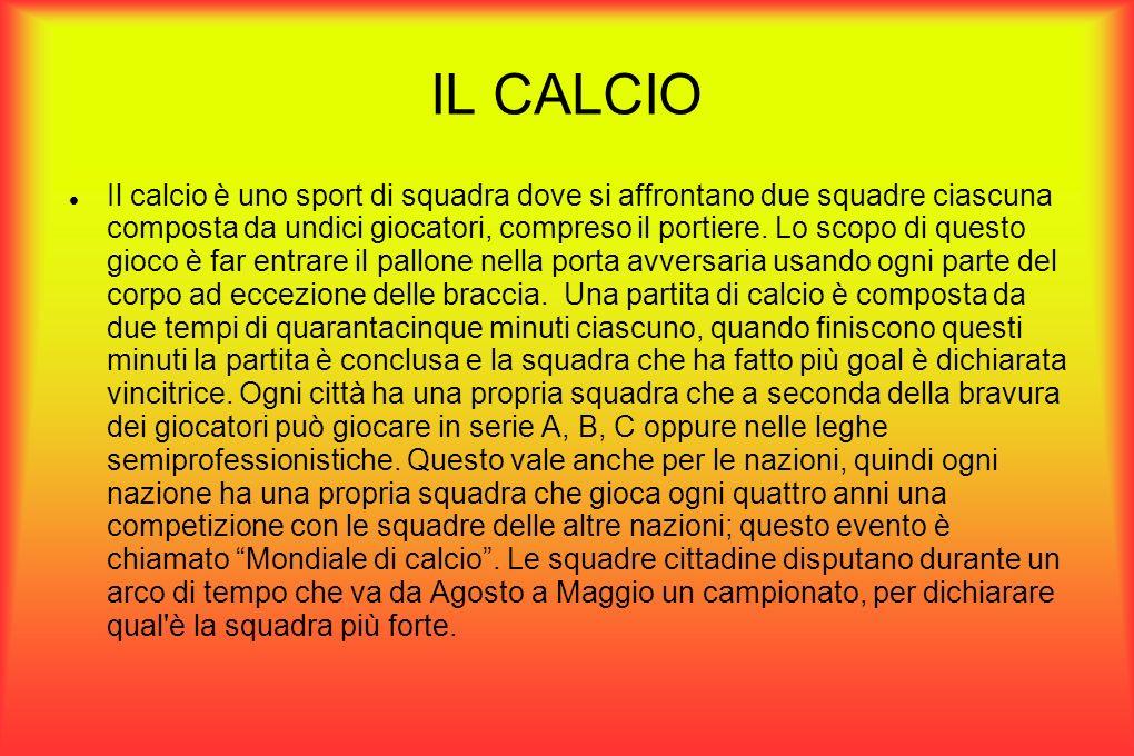 IL CALCIO Il calcio è uno sport di squadra dove si affrontano due squadre ciascuna composta da undici giocatori, compreso il portiere.