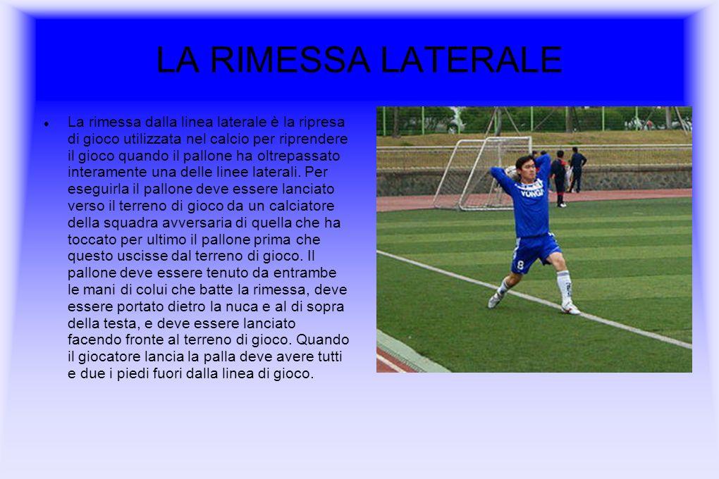 LA RIMESSA LATERALE La rimessa dalla linea laterale è la ripresa di gioco utilizzata nel calcio per riprendere il gioco quando il pallone ha oltrepassato interamente una delle linee laterali.