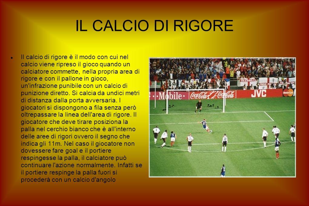 IL CALCIO DI RIGORE Il calcio di rigore è il modo con cui nel calcio viene ripreso il gioco quando un calciatore commette, nella propria area di rigore e con il pallone in gioco, un infrazione punibile con un calcio di punizione diretto.