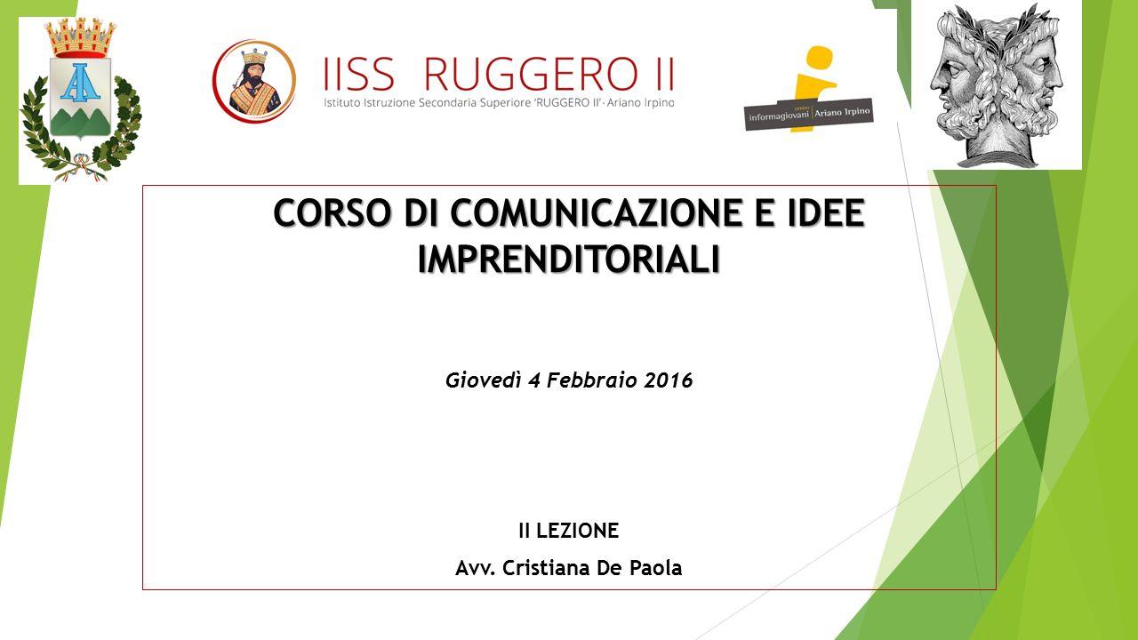 CORSO DI COMUNICAZIONE E IDEE IMPRENDITORIALI Giovedì 4 Febbraio 2016 II LEZIONE Avv.