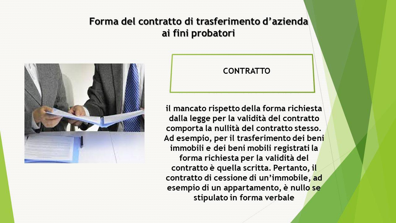 Forma del contratto di trasferimento d'azienda ai fini probatori CONTRATTO il mancato rispetto della forma richiesta dalla legge per la validità del contratto comporta la nullità del contratto stesso.