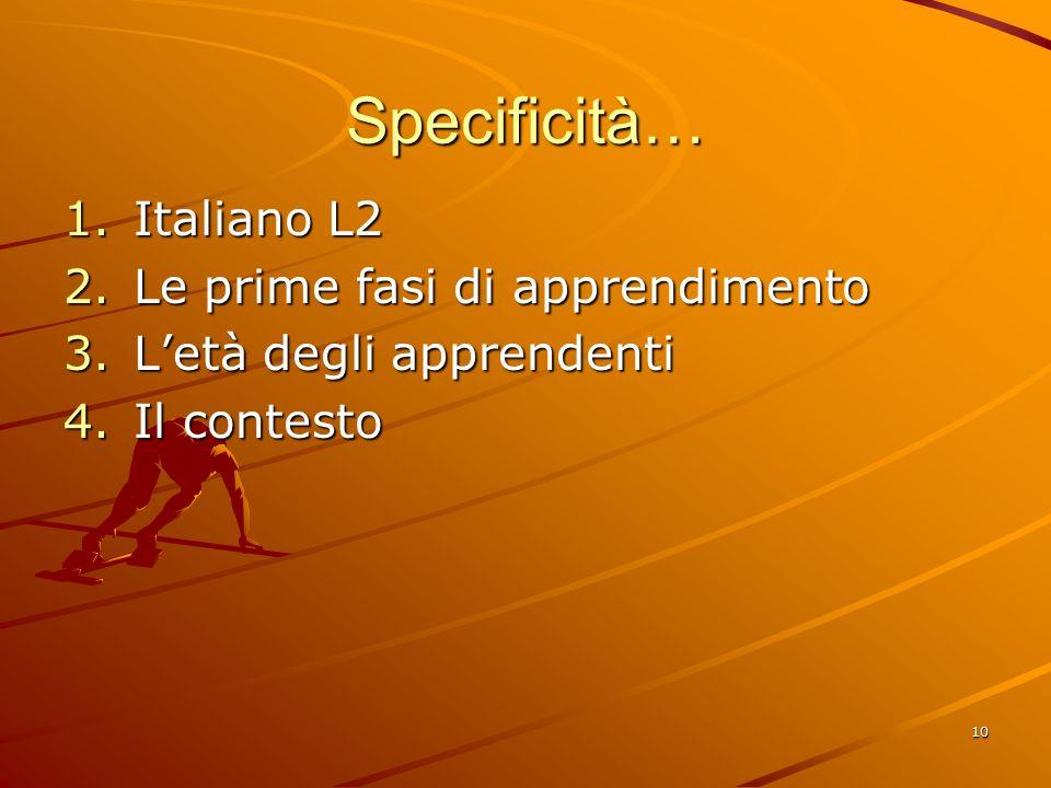 10 Specificità… 1.Italiano L2 2.Le prime fasi di apprendimento 3.L'età degli apprendenti 4.Il contesto