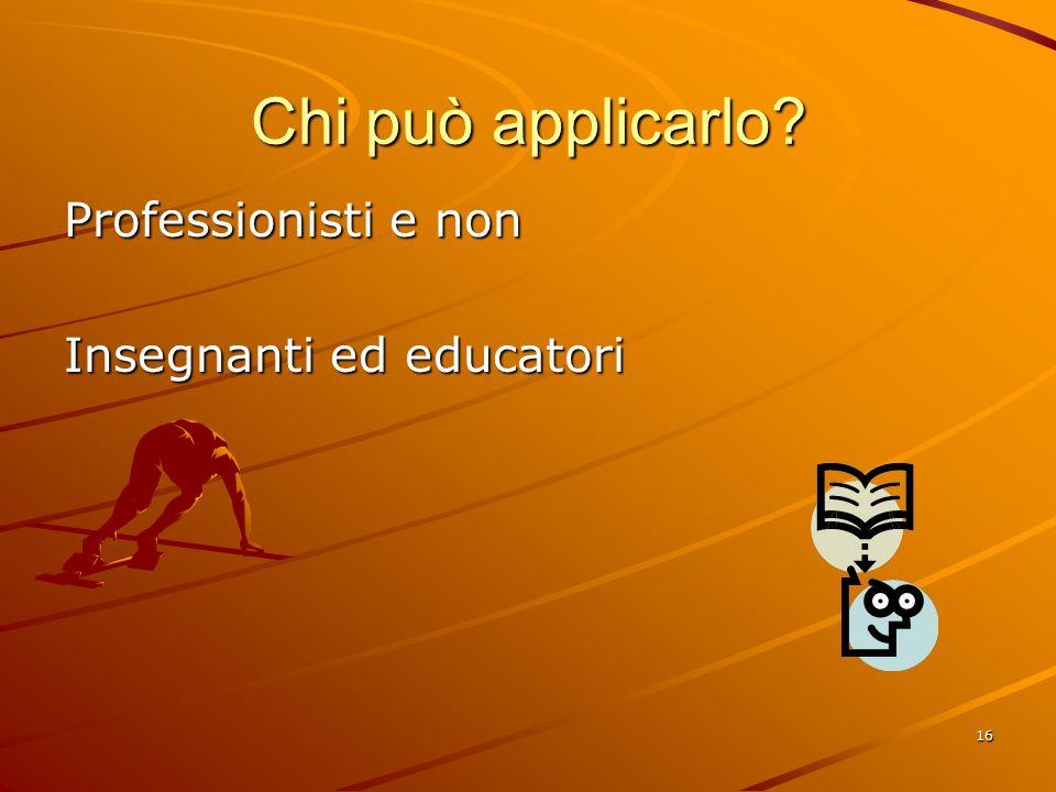 16 Chi può applicarlo Professionisti e non Insegnanti ed educatori