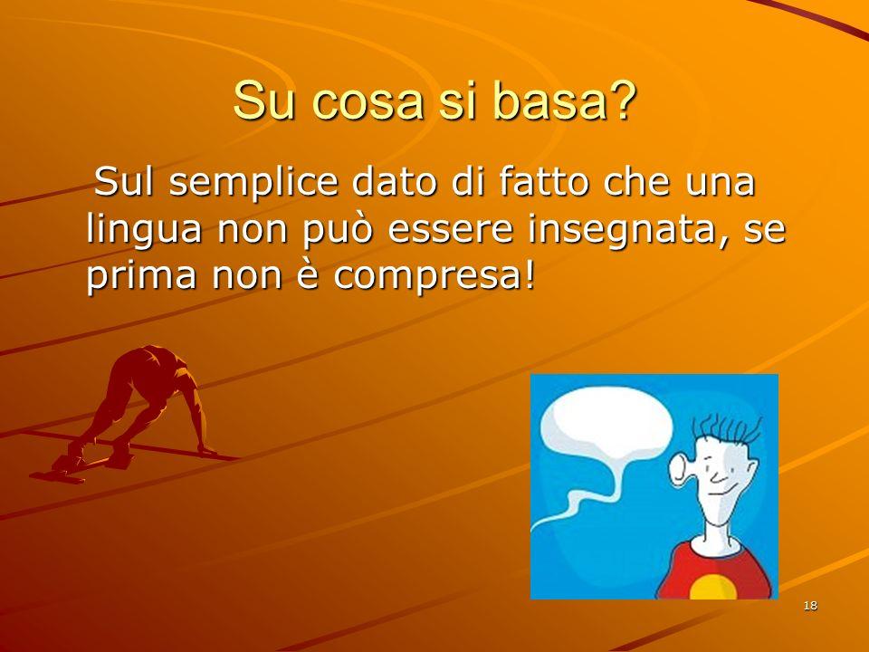 18 Su cosa si basa? Sul semplice dato di fatto che una lingua non può essere insegnata, se prima non è compresa! Sul semplice dato di fatto che una li