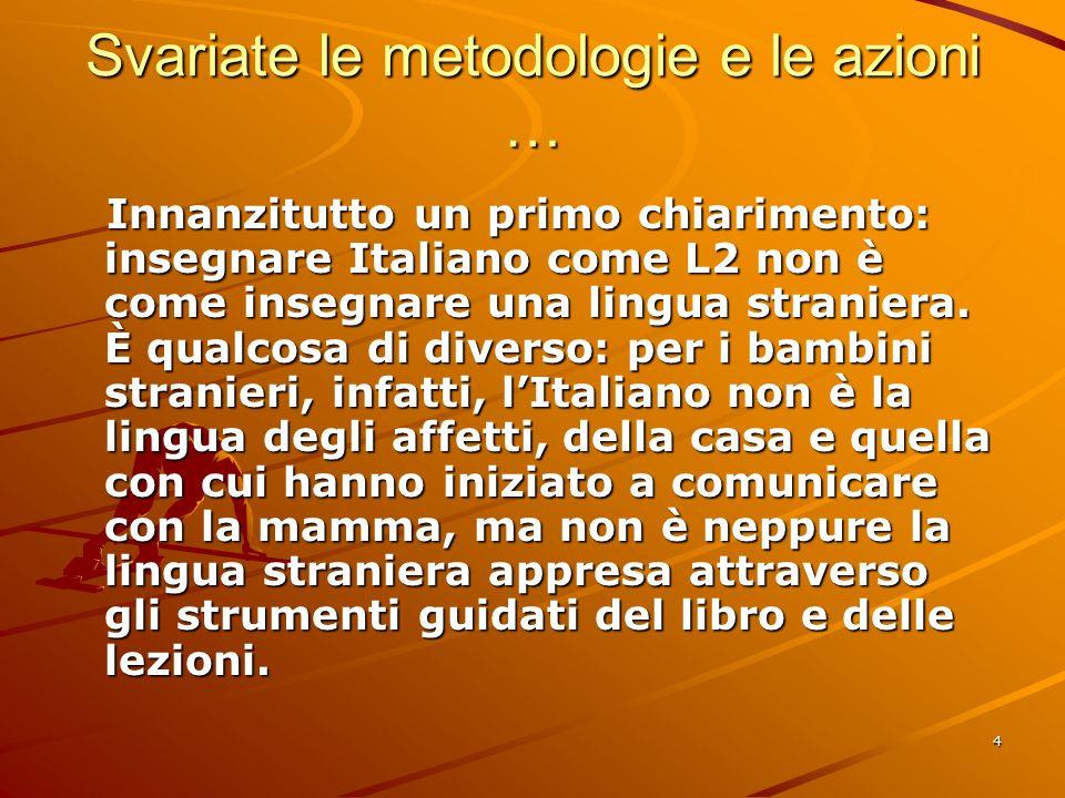 4 Svariate le metodologie e le azioni … Innanzitutto un primo chiarimento: insegnare Italiano come L2 non è come insegnare una lingua straniera. È qua