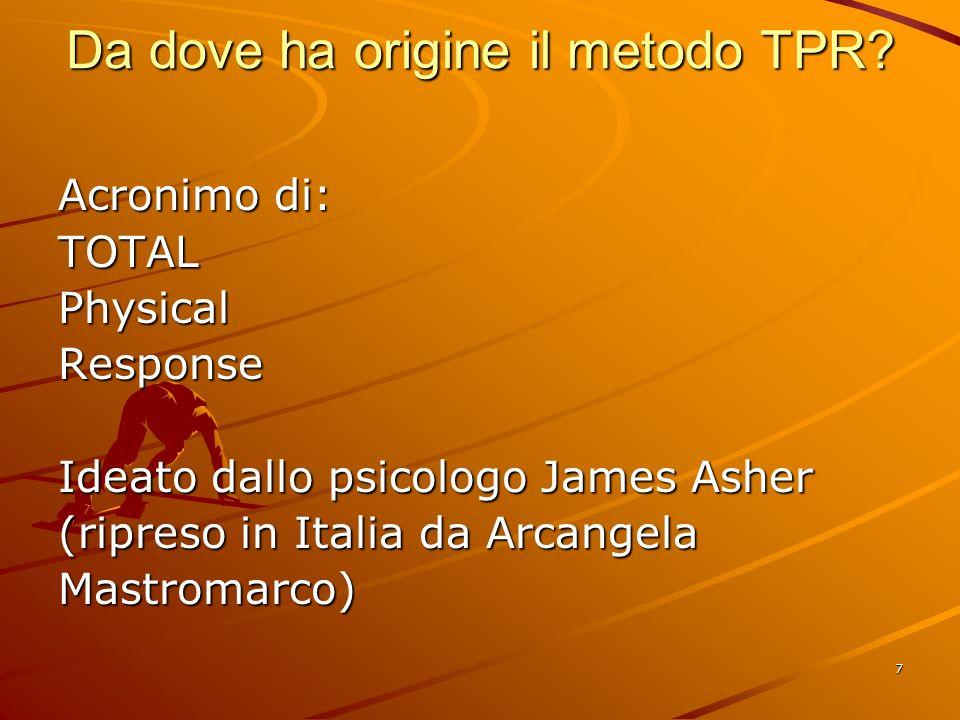 7 Da dove ha origine il metodo TPR? Acronimo di: TOTALPhysicalResponse Ideato dallo psicologo James Asher (ripreso in Italia da Arcangela Mastromarco)