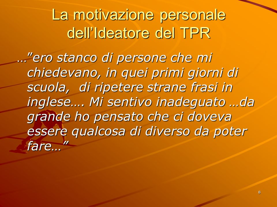 8 La motivazione personale dell'Ideatore del TPR … ero stanco di persone che mi chiedevano, in quei primi giorni di scuola, di ripetere strane frasi in inglese….