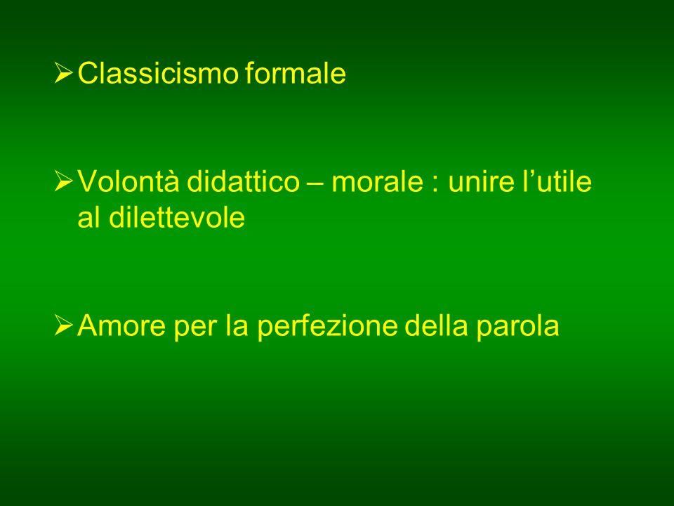 Classicismo formale  Volontà didattico – morale : unire l'utile al dilettevole  Amore per la perfezione della parola