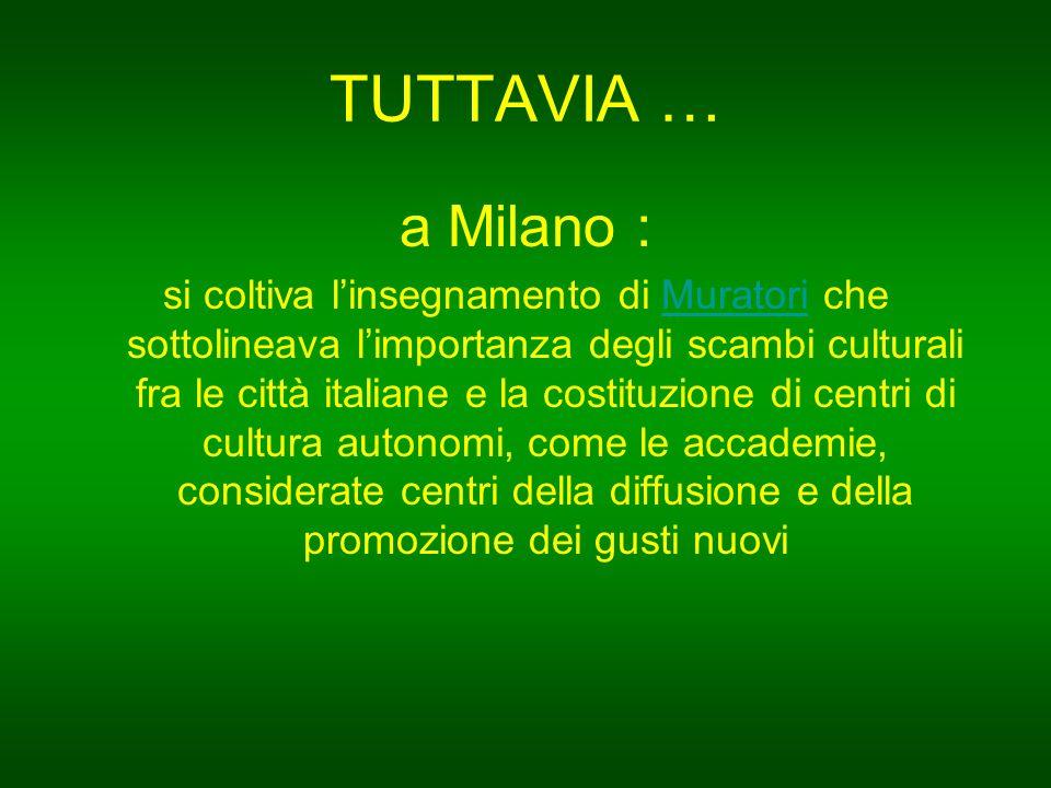 TUTTAVIA … a Milano : si coltiva l'insegnamento di Muratori che sottolineava l'importanza degli scambi culturali fra le città italiane e la costituzione di centri di cultura autonomi, come le accademie, considerate centri della diffusione e della promozione dei gusti nuoviMuratori