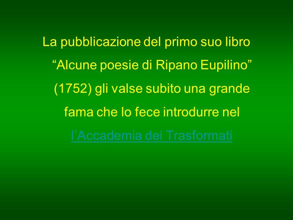 La pubblicazione del primo suo libro Alcune poesie di Ripano Eupilino (1752) gli valse subito una grande fama che lo fece introdurre nel l'Accademia dei Trasformati l'Accademia dei Trasformati