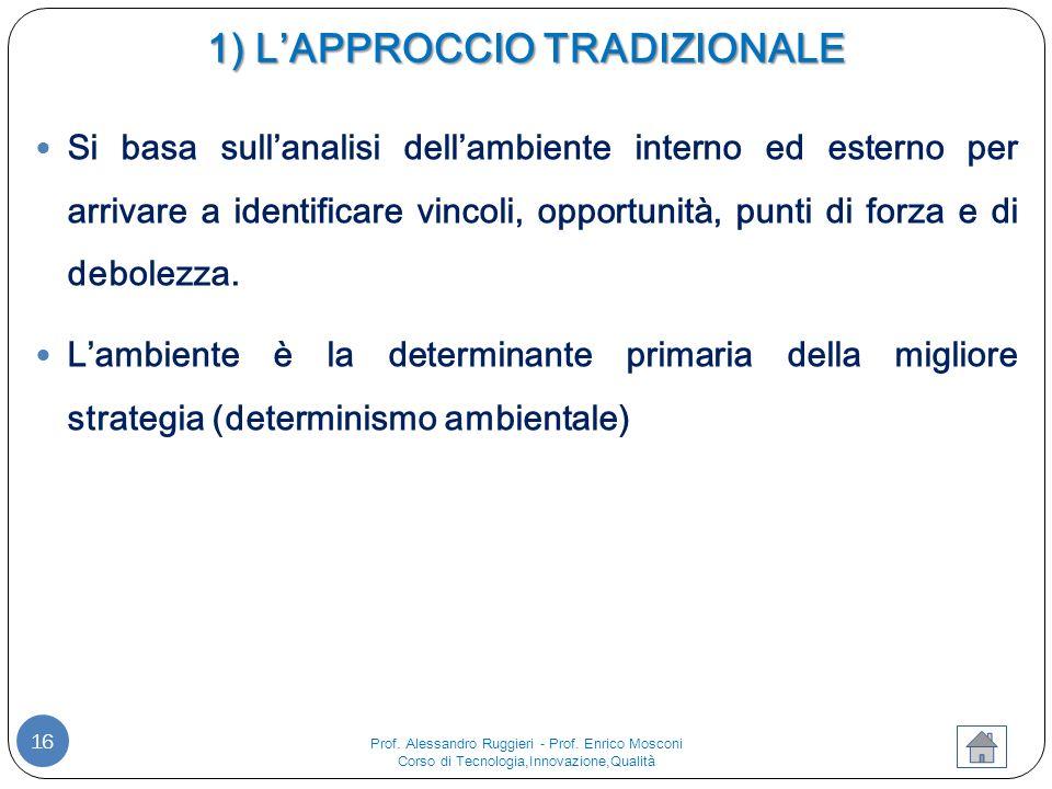 1) L'APPROCCIO TRADIZIONALE 16 Si basa sull'analisi dell'ambiente interno ed esterno per arrivare a identificare vincoli, opportunità, punti di forza e di debolezza.