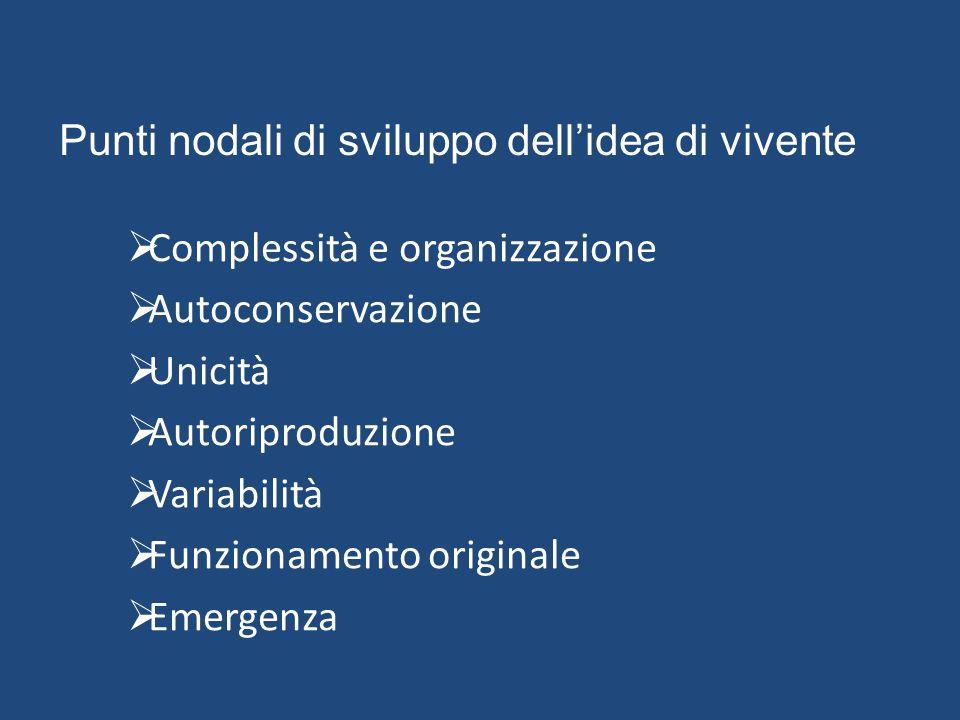 Punti nodali di sviluppo dell'idea di vivente  Complessità e organizzazione  Autoconservazione  Unicità  Autoriproduzione  Variabilità  Funziona