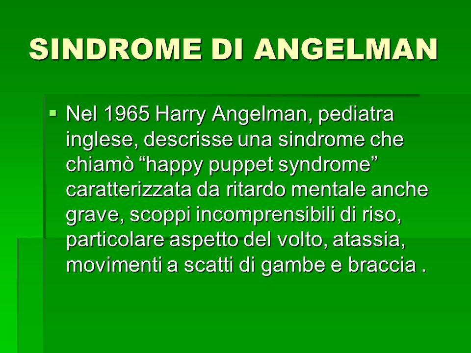SINDROME DI ANGELMAN  Nel 1965 Harry Angelman, pediatra inglese, descrisse una sindrome che chiamò happy puppet syndrome caratterizzata da ritardo mentale anche grave, scoppi incomprensibili di riso, particolare aspetto del volto, atassia, movimenti a scatti di gambe e braccia.