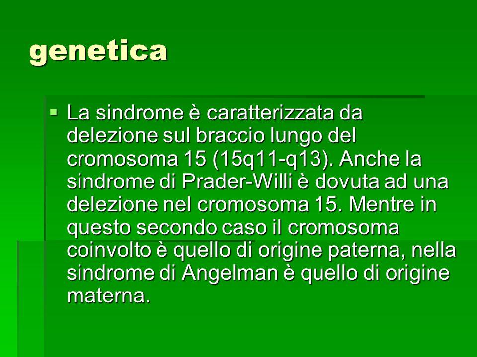 genetica  La sindrome è caratterizzata da delezione sul braccio lungo del cromosoma 15 (15q11-q13).