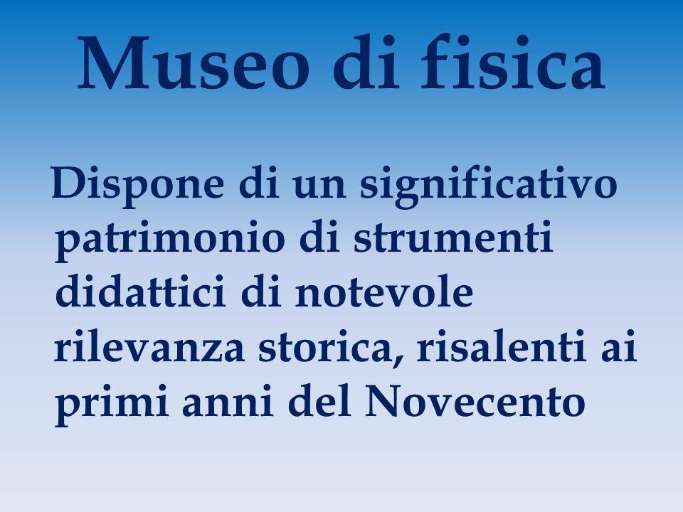 Museo di fisica Dispone di un significativo patrimonio di strumenti didattici di notevole rilevanza storica, risalenti ai primi anni del Novecento