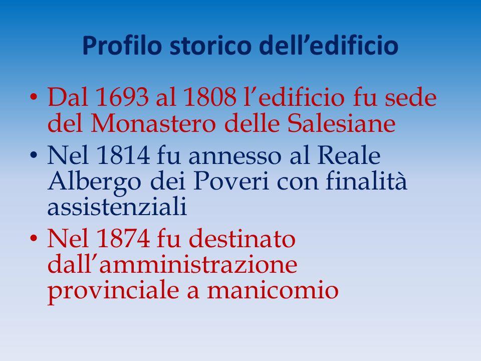 Profilo storico dell'edificio Dal 1693 al 1808 l'edificio fu sede del Monastero delle Salesiane Nel 1814 fu annesso al Reale Albergo dei Poveri con finalità assistenziali Nel 1874 fu destinato dall'amministrazione provinciale a manicomio