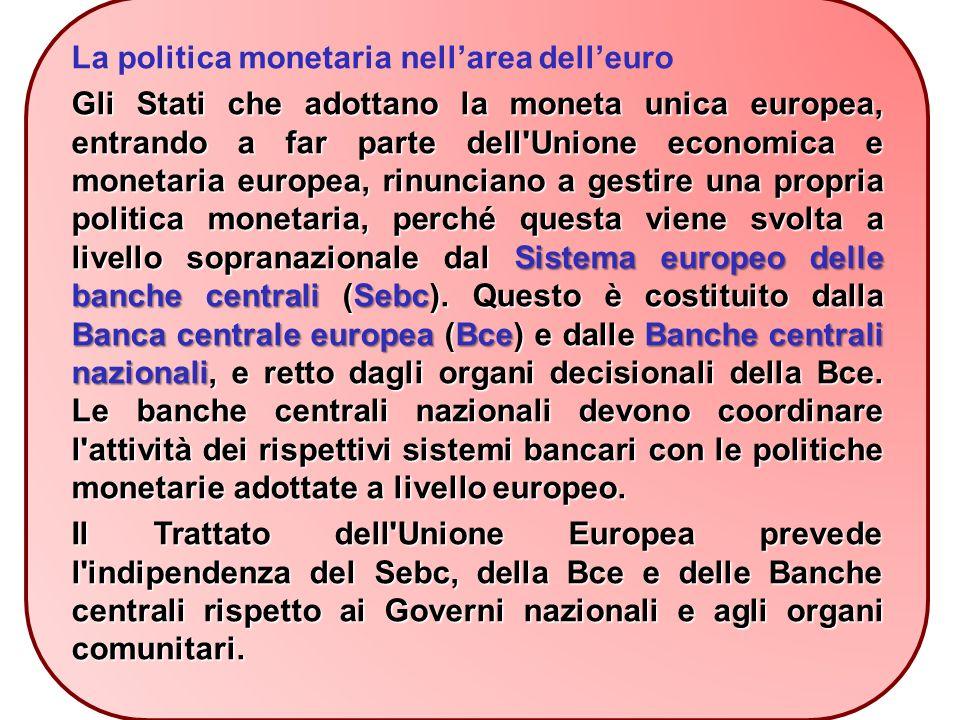 La politica monetaria nell'area dell'euro Gli Stati che adottano la moneta unica europea, entrando a far parte dell Unione economica e monetaria europea, rinunciano a gestire una propria politica monetaria, perché questa viene svolta a livello sopranazionale dal Sistema europeo delle banche centrali (Sebc).