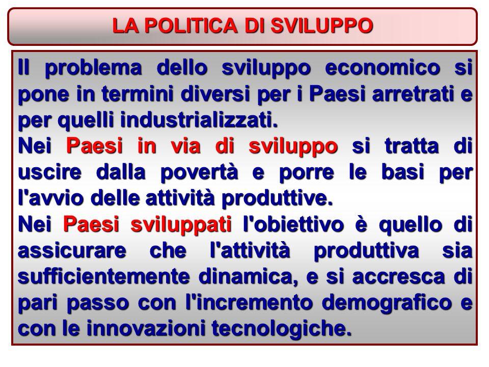 LA POLITICA DI SVILUPPO II problema dello sviluppo economico si pone in termini diversi per i Paesi arretrati e per quelli industrializzati.