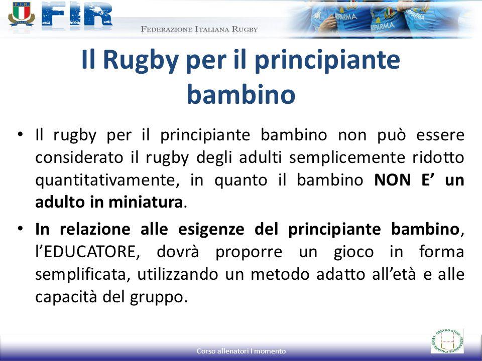 Il Rugby per il principiante bambino Il rugby per il principiante bambino non può essere considerato il rugby degli adulti semplicemente ridotto quantitativamente, in quanto il bambino NON E' un adulto in miniatura.