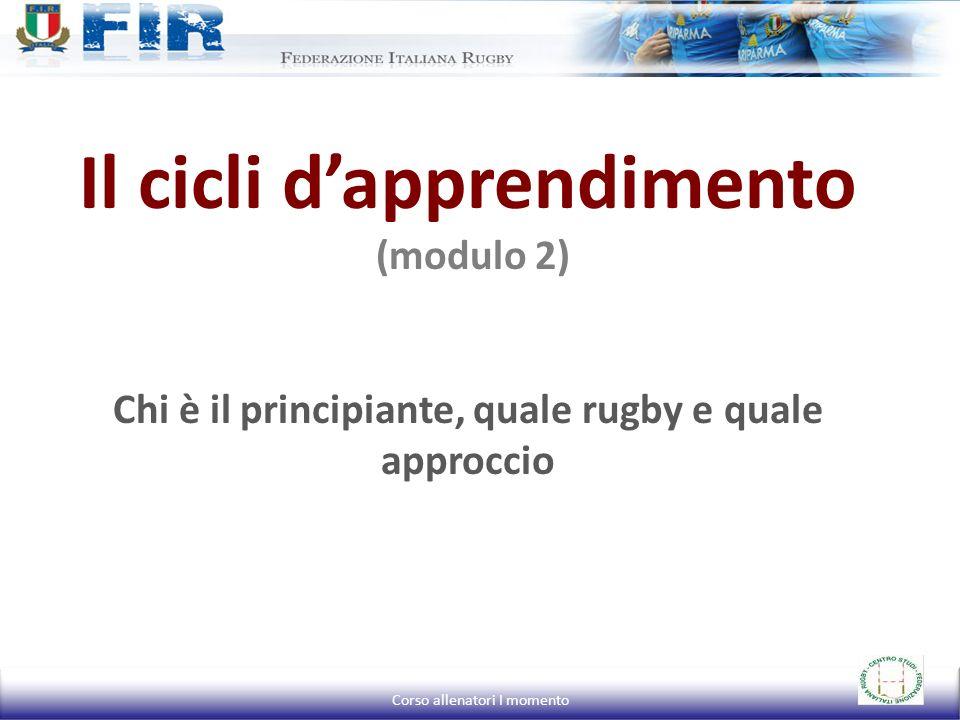 Il cicli d'apprendimento (modulo 2) Chi è il principiante, quale rugby e quale approccio Corso allenatori I momento