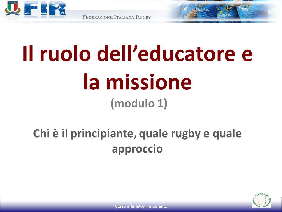 L'obiettivo del formatore nel rugby Missione: Formare uomini-atleti che sappiano competere ai massimi livelli sportivi e siano capaci di reagire positivamente sottopressione in ogni situazione della vita (missione sportivo-educativa) Corso allenatori I momento