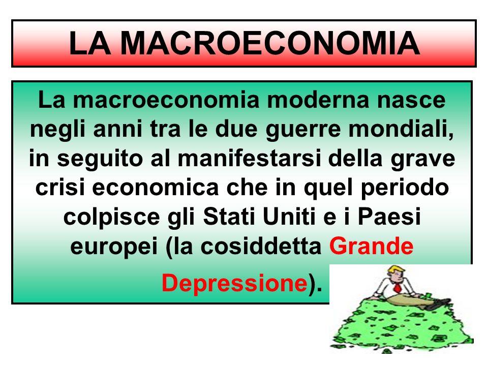 LA MACROECONOMIA La macroeconomia moderna nasce negli anni tra le due guerre mondiali, in seguito al manifestarsi della grave crisi economica che in quel periodo colpisce gli Stati Uniti e i Paesi europei (la cosiddetta Grande Depressione).
