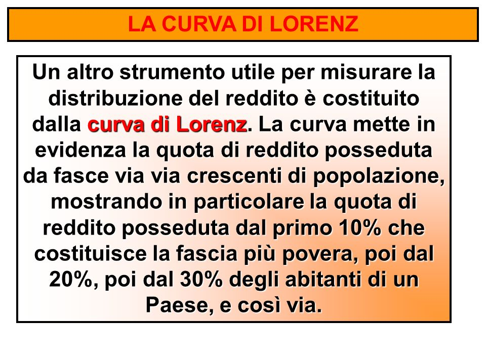 LA CURVA DI LORENZ Un altro strumento utile per misurare la distribuzione del reddito è costituito dalla curva di Lorenz.