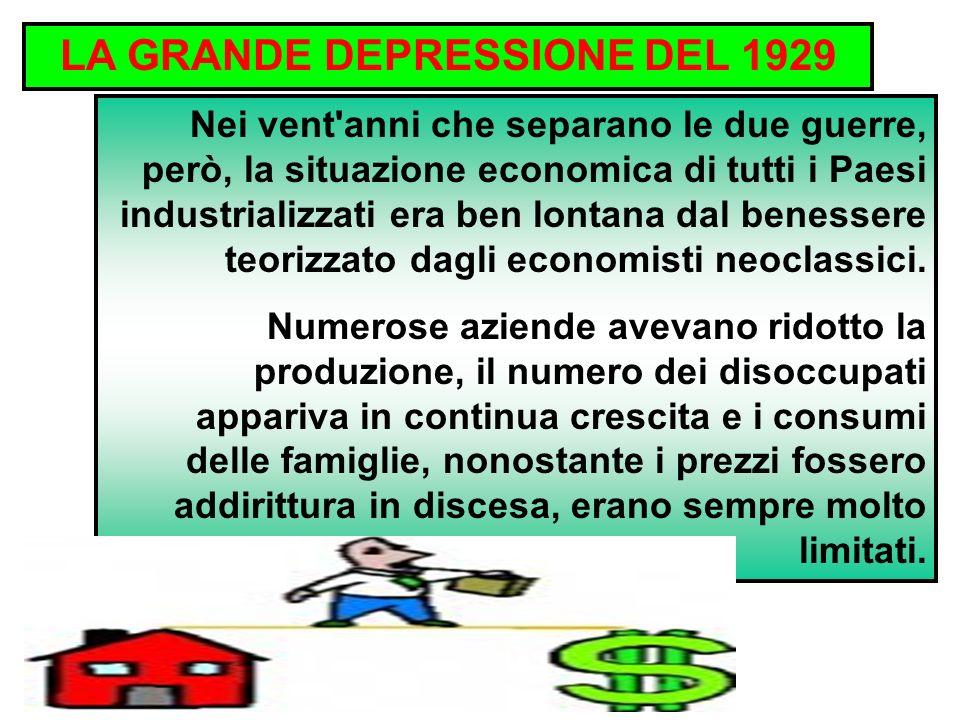 LA GRANDE DEPRESSIONE DEL 1929 Nei vent anni che separano le due guerre, però, la situazione economica di tutti i Paesi industrializzati era ben lontana dal benessere teorizzato dagli economisti neoclassici.