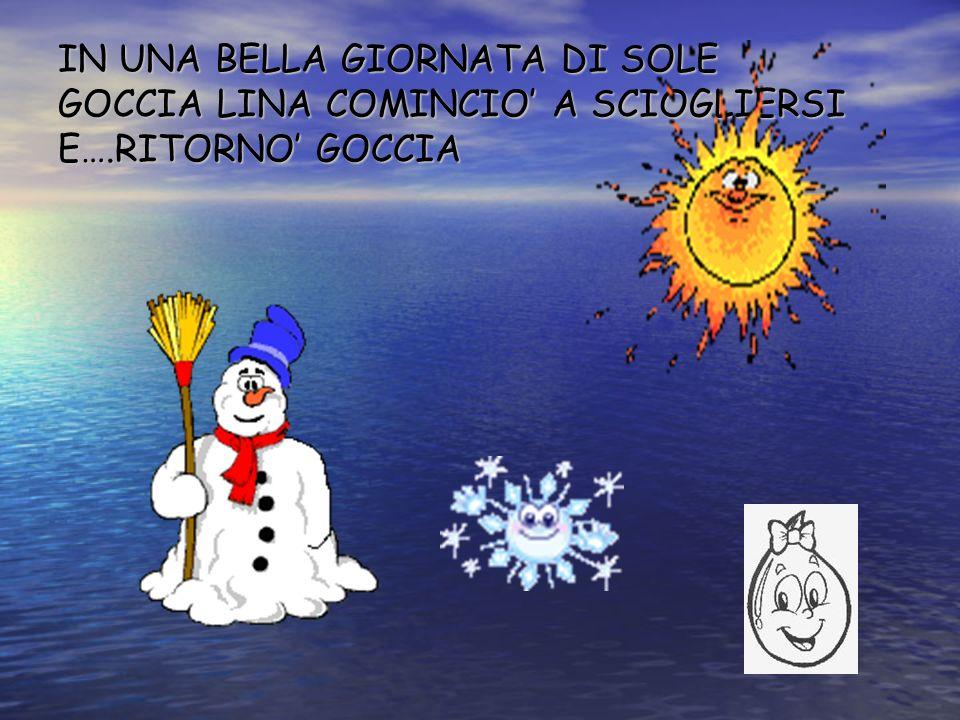 IN UNA BELLA GIORNATA DI SOLE GOCCIA LINA COMINCIO' A SCIOGLIERSI E….RITORNO' GOCCIA