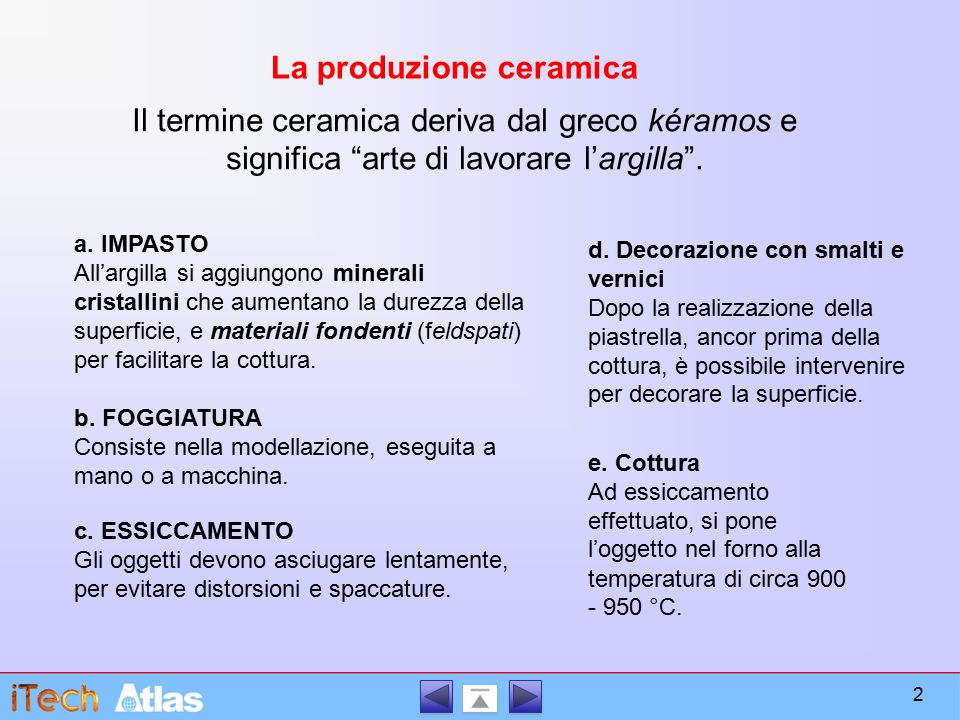La produzione ceramica a. IMPASTO All'argilla si aggiungono minerali cristallini che aumentano la durezza della superficie, e materiali fondenti (feld