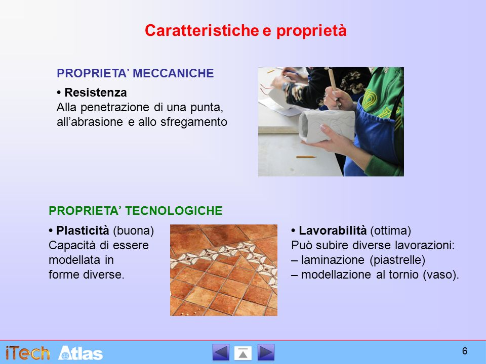 Caratteristiche e proprietà PROPRIETA' MECCANICHE PROPRIETA' TECNOLOGICHE Resistenza Alla penetrazione di una punta, all'abrasione e allo sfregamento Plasticità (buona) Capacità di essere modellata in forme diverse.