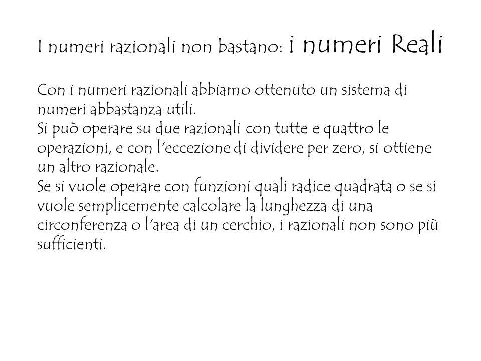 I numeri razionali non bastano: i numeri Reali Con i numeri razionali abbiamo ottenuto un sistema di numeri abbastanza utili.