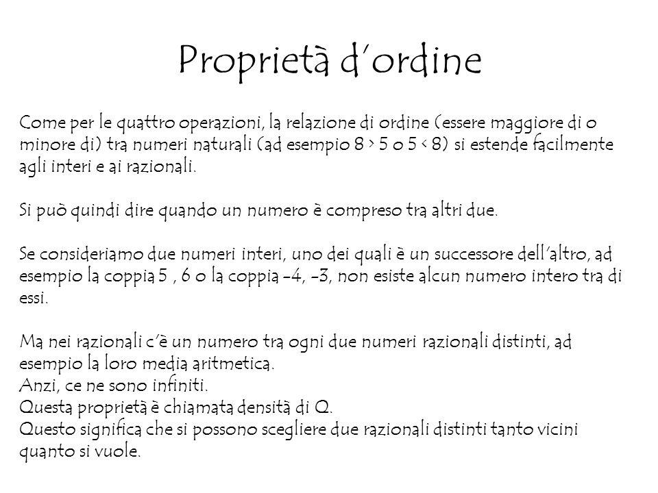 Proprietà d'ordine Come per le quattro operazioni, la relazione di ordine (essere maggiore di o minore di) tra numeri naturali (ad esempio 8 > 5 o 5 < 8) si estende facilmente agli interi e ai razionali.